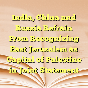 India, China and Russia Refrain From Recognizing East Jerusalem as Capital of Palestine in Joint Statement
