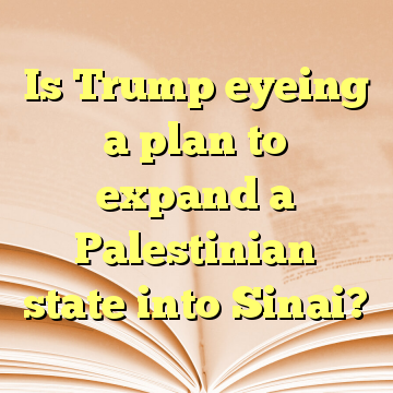 Is Trump eyeing a plan to expand a Palestinian state into Sinai?