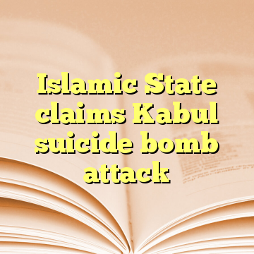Islamic State claims Kabul suicide bomb attack