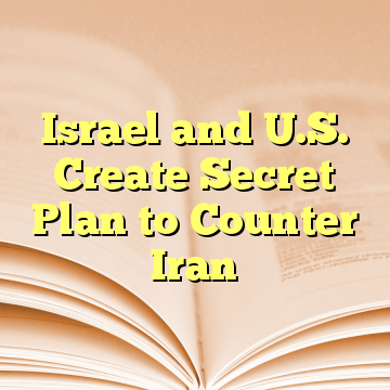 Israel and U.S. Create Secret Plan to Counter Iran