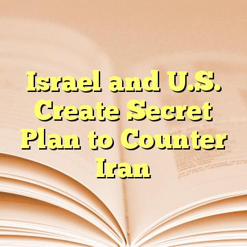 Israel and U.S. Create Secret Plan to Counter Iran