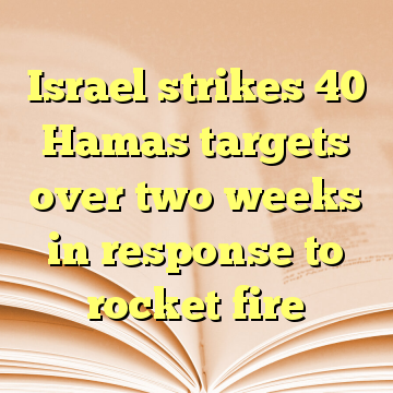 Israel strikes 40 Hamas targets over two weeks in response to rocket fire