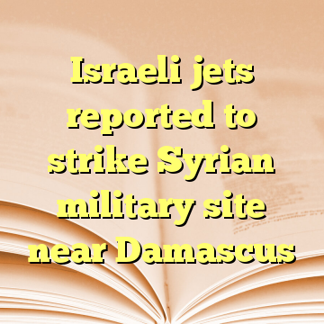 Israeli jets reported to strike Syrian military site near Damascus