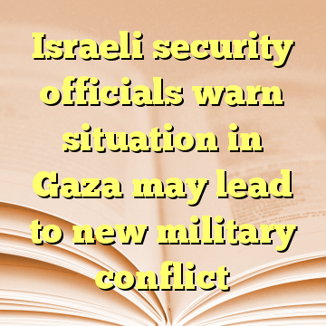 Israeli security officials warn situation in Gaza may lead to new military conflict