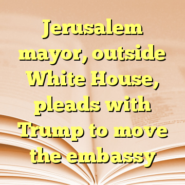 Jerusalem mayor, outside White House, pleads with Trump to move the embassy