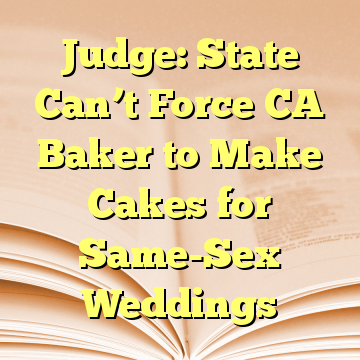 Judge: State Can't Force CA Baker to Make Cakes for Same-Sex Weddings
