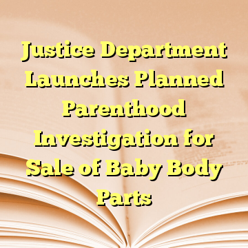 Justice Department Launches Planned Parenthood Investigation for Sale of Baby Body Parts