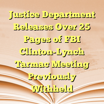 Justice Department Releases Over 25 Pages of FBI Clinton-Lynch Tarmac Meeting Previously Withheld