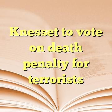 Knesset to vote on death penalty for terrorists