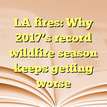 LA fires: Why 2017's record wildfire season keeps getting worse