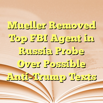 Mueller Removed Top FBI Agent in Russia Probe Over Possible Anti-Trump Texts