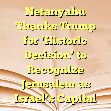 Netanyahu Thanks Trump for 'Historic Decision' to Recognize Jerusalem as Israel's Capital
