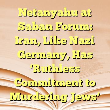 Netanyahu at Saban Forum: Iran, Like Nazi Germany, Has 'Ruthless Commitment to Murdering Jews'