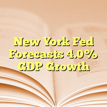 New York Fed Forecasts 4.0% GDP Growth