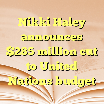 Nikki Haley announces $285 million cut to United Nations budget