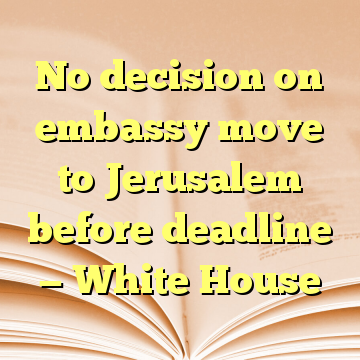 No decision on embassy move to Jerusalem before deadline — White House