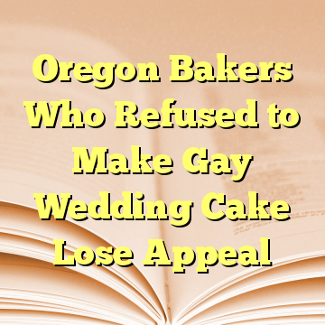 Oregon Bakers Who Refused to Make Gay Wedding Cake Lose Appeal