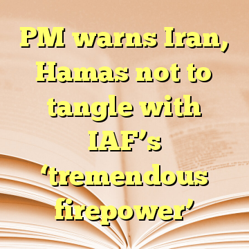 PM warns Iran, Hamas not to tangle with IAF's 'tremendous firepower'