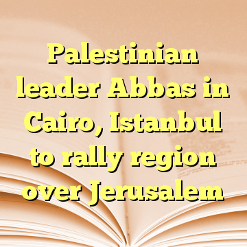 Palestinian leader Abbas in Cairo, Istanbul to rally region over Jerusalem