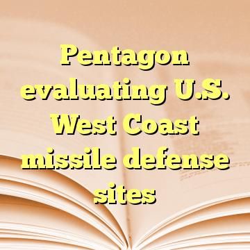 Pentagon evaluating U.S. West Coast missile defense sites