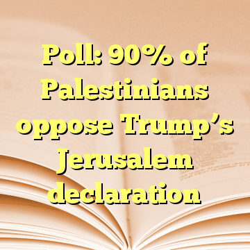 Poll: 90% of Palestinians oppose Trump's Jerusalem declaration