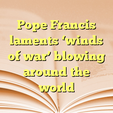 Pope Francis laments 'winds of war' blowing around the world