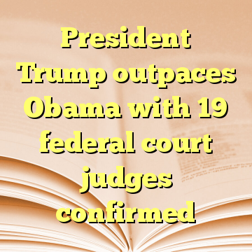 President Trump outpaces Obama with 19 federal court judges confirmed
