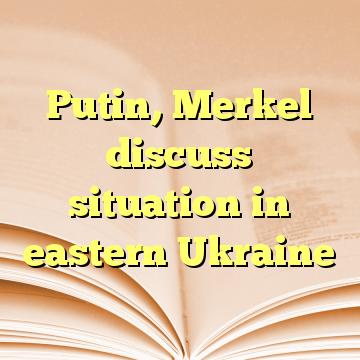 Putin, Merkel discuss situation in eastern Ukraine