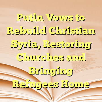 Putin Vows to Rebuild Christian Syria, Restoring Churches and Bringing Refugees Home