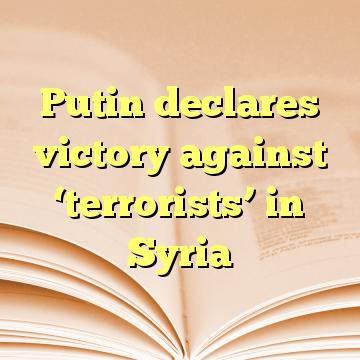 Putin declares victory against 'terrorists' in Syria