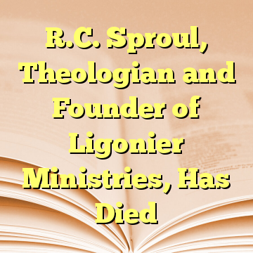 R.C. Sproul, Theologian and Founder of Ligonier Ministries, Has Died