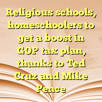 Religious schools, homeschoolers to get a boost in GOP tax plan, thanks to Ted Cruz and Mike Pence