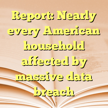 Report: Nearly every American household affected by massive data breach