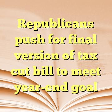 Republicans push for final version of tax cut bill to meet year-end goal