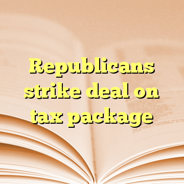 Republicans strike deal on tax package