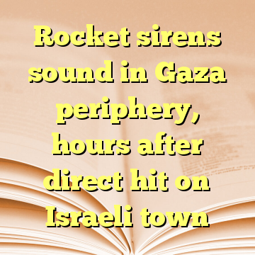 Rocket sirens sound in Gaza periphery, hours after direct hit on Israeli town