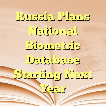 Russia Plans National Biometric Database Starting Next Year