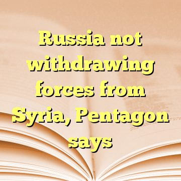 Russia not withdrawing forces from Syria, Pentagon says