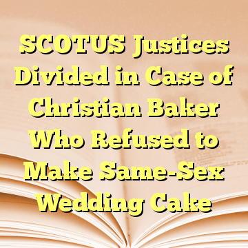 SCOTUS Justices Divided in Case of Christian Baker Who Refused to Make Same-Sex Wedding Cake