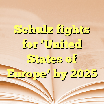 Schulz fights for 'United States of Europe' by 2025