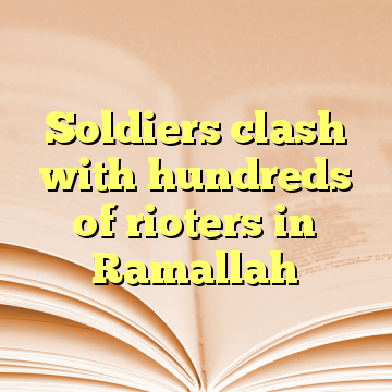 Soldiers clash with hundreds of rioters in Ramallah