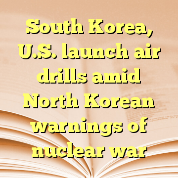 South Korea, U.S. launch air drills amid North Korean warnings of nuclear war