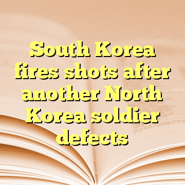 South Korea fires shots after another North Korea soldier defects