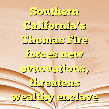 Southern California's Thomas Fire forces new evacuations, threatens wealthy enclave