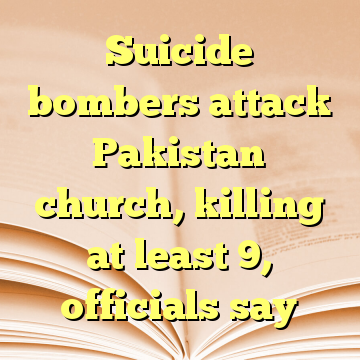Suicide bombers attack Pakistan church, killing at least 9, officials say