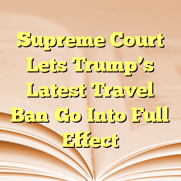 Supreme Court Lets Trump's Latest Travel Ban Go Into Full Effect