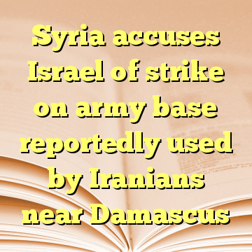 Syria accuses Israel of strike on army base reportedly used by Iranians near Damascus