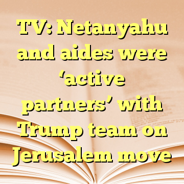 TV: Netanyahu and aides were 'active partners' with Trump team on Jerusalem move