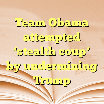 Team Obama attempted 'stealth coup' by undermining Trump