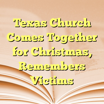 Texas Church Comes Together for Christmas, Remembers Victims